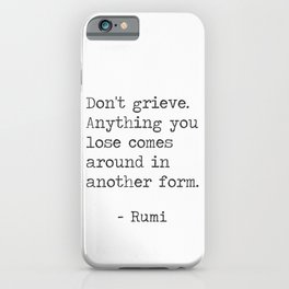 Don't grieve. Anything you lose comes around in another form iPhone Case