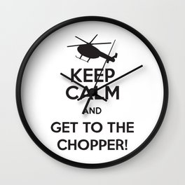 Keep Calm And Get To The Chopper! Wall Clock