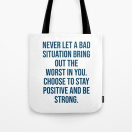 Never let a bad situation bring out the worst in you. Choose to stay positive and be strong Tote Bag