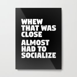 Whew That Was Close Almost Had To Socialize (Black & White) Metal Print