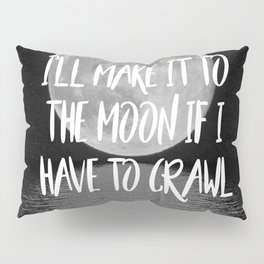 I'll make it to the moon if I have to crawl Pillow Sham