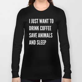 I JUST WANT TO DRINK COFFEE SAVE ANIMALS AND SLEEP (Black & White) Long Sleeve T-shirt