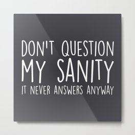 Don't Question My Sanity Funny Quote Metal Print