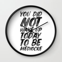 You Did Not Wake Up Today To Be Mediocre black and white typography poster for home decor bedroom Wall Clock