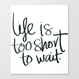 Inspiration Life too Short to Wait Canvas Print