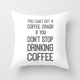 You Can't Get A Coffee Crash If You Don't Stop Drinking Coffee Throw Pillow
