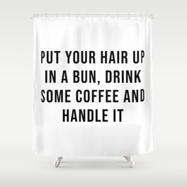Put your hair up in a bun, drink some coffee and handle it Shower Curtain