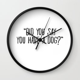 Did You Say You Have A Dog Wall Clock