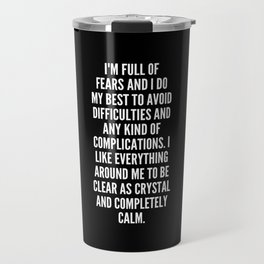 I m full of fears and I do my best to avoid difficulties and any kind of complications I like everything around me to be clear as crystal and completely calm Travel Mug