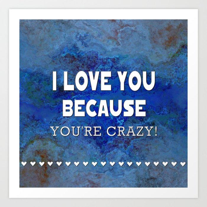 I Love You Because You're Crazy! Art Print