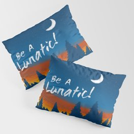 Be A Lunatic! Pillow Sham