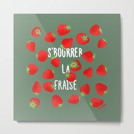 S'BOURRER LA FRAISE Metal Print