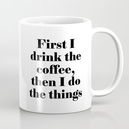 First I drink the coffee, then I do the things Coffee Mug