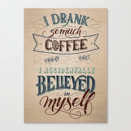 Print - I drank so much coffee today that I accidentally believed in myself Canvas Print