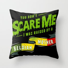 You Don't Scare Me I Was Raised By A Belgian Mother Throw Pillow