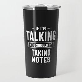 If I'm Talking You Should Be Taking Notes Travel Mug