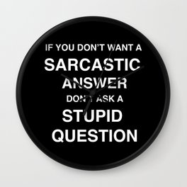 if you don't want a sarcastic answer don't ask a stupid question Wall Clock
