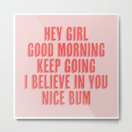 Hey Girl Good Morning Keep Going I Believe in You Nice Bum Shadow Font Pink and Red Metal Print