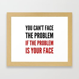 YOU CAN'T FACE THE PROBLEM IF THE PROBLEM IS YOUR FACE Framed Art Print