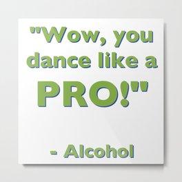 """Wow, you dance like a PRO!"" - Alcohol Metal Print"