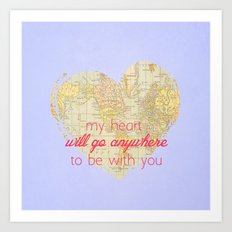 My Heart will go anywhere to be with you Art Print