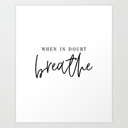 WHEN IN DOUBT BREATHE Art Print