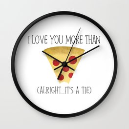 I Love You More Than Pizza (Alright... It's A Tie) Wall Clock