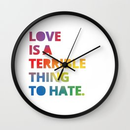 Love is a Terrible Thing to Hate LGBTQ Pride Wall Clock