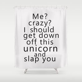 Me? Crazy? I should get down off this unicorn and slap you Shower Curtain
