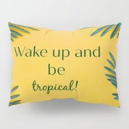 Wake up and be tropical! Pillow Sham
