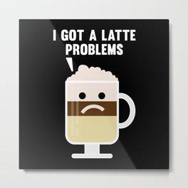 I Got A Latte Problems Metal Print