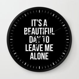 IT'S A BEAUTIFUL DAY TO LEAVE ME ALONE (Black & White) Wall Clock