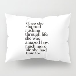 Once She Stopped Rushing Through Life She Was Amazed How Much More Life She Had Time For Pillow Sham