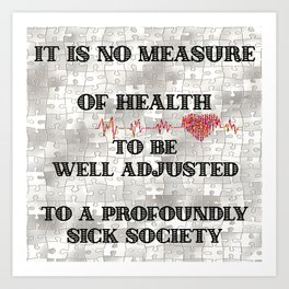 It is no Measure of Health to be Well Adjusted to a Profoundly Sick Society Art Print