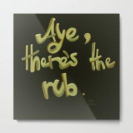 Aye, there's the rub. Metal Print
