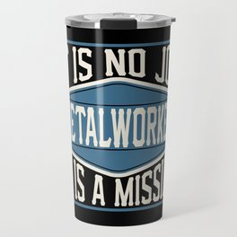 Metalworker  - It Is No Job, It Is A Mission Travel Mug