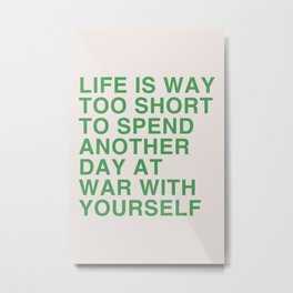 Life is way too short to spend another day at war with yourself Metal Print
