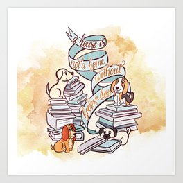 A HOUSE IS NOT A HOME WITHOUT BOOKS OR DOGS Art Print