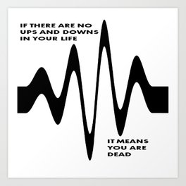 If There Are No Ups and Downs In Life You Are Dead Art Print