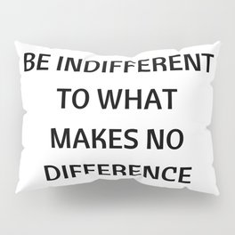 Stoic Quotes - Marcus Aurelius - Philosophical Inspiration - Be Indifferent to What Makes No Differe Pillow Sham