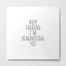 Keep Talking I'm Diagnosing You Metal Print