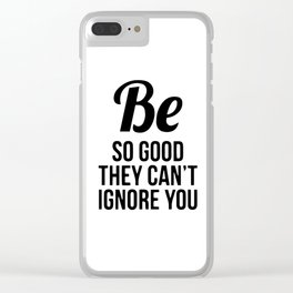 Be so good they can't ignore you Clear iPhone Case