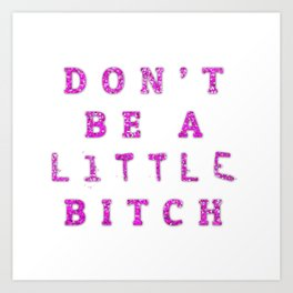 Don't Be A little BITCH Art Print
