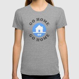 Go Home Or Go Home T-shirt