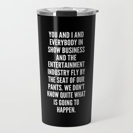 You and I and everybody in show business and the entertainment industry fly by the seat of our pants We don t know quite what is going to happen Travel Mug