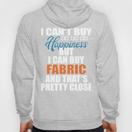 I Can't Buy Happiness, But I Can Buy Fabric, And That's Pretty Close Hoody