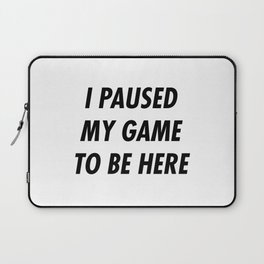 I paused my game to be here Laptop Sleeve