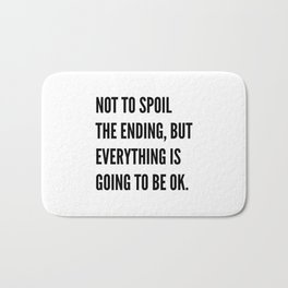 NOT TO SPOIL THE ENDING, BUT EVERYTHING IS GOING TO BE OK Bath Mat