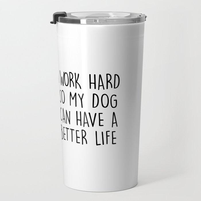 I WORK HARD SO MY DOG CAN HAVE A BETTER LIFE Travel Mug