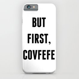 But First, Covfefe iPhone Case
